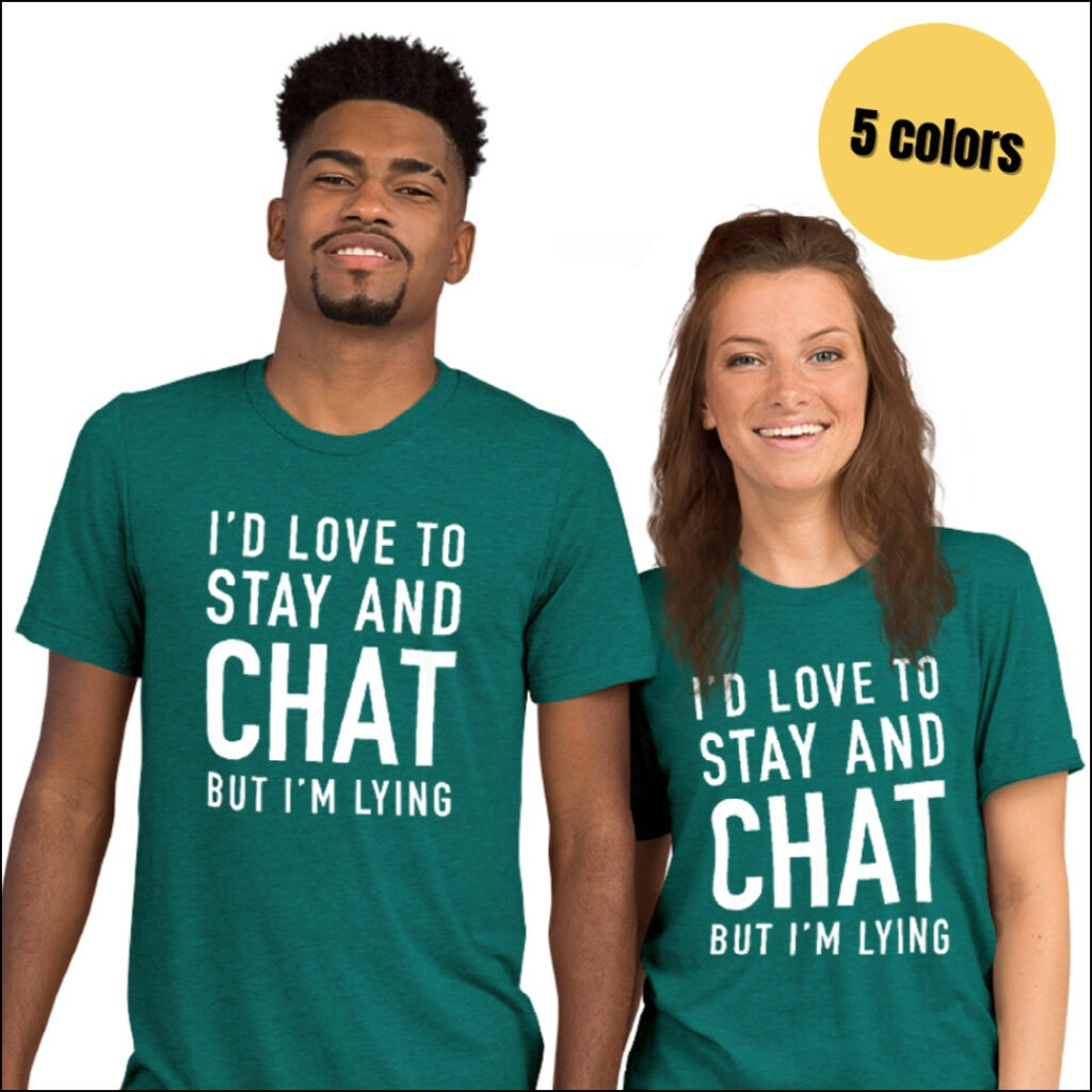 I'd love to stay and chat but I'm lying shirt gift for introverts
