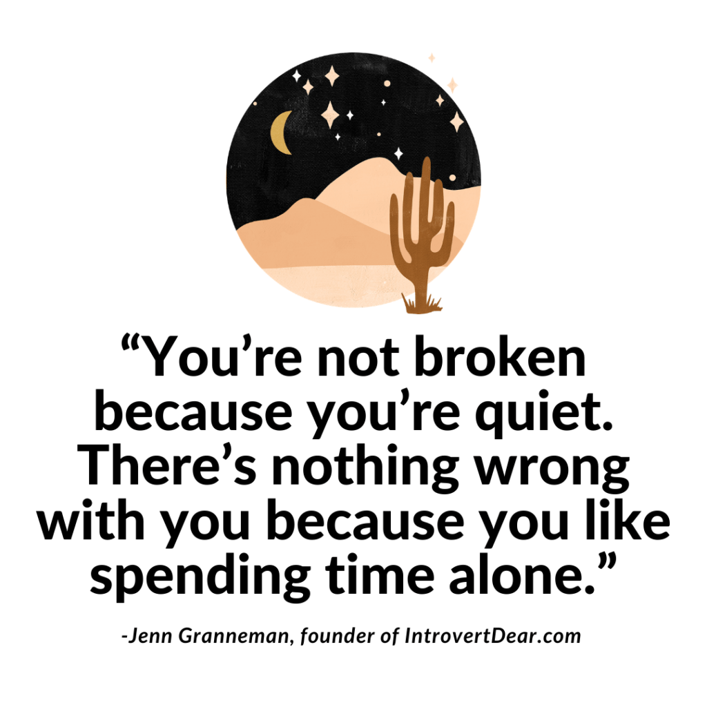 You're not broken because you're quiet. There's nothing wrong with you because you like spending time alone. Jenn Granneman quote